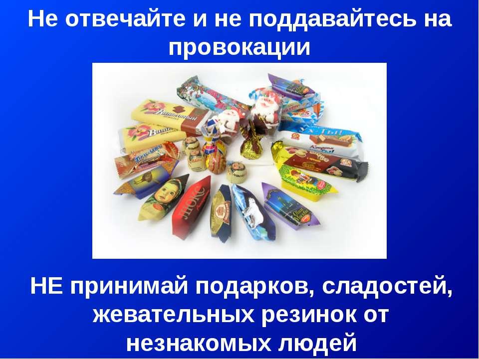 Не отвечайте и не поддавайтесь на провокации НЕ принимай подарков, сладостей,...