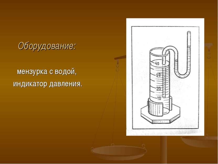 Оборудование: мензурка с водой, индикатор давления.