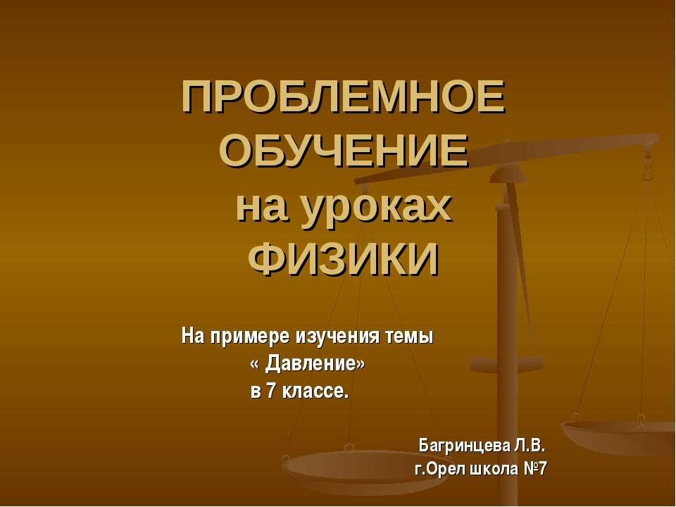 ПРОБЛЕМНОЕ ОБУЧЕНИЕ на уроках ФИЗИКИ На примере изучения темы « Давление» в 7...