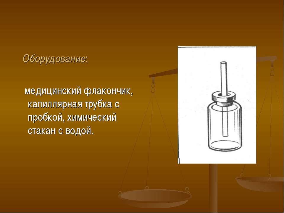 Оборудование: медицинский флакончик, капиллярная трубка с пробкой, химический...
