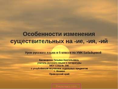 Особенности изменения существительных на -ие, -ия, -ий Балакирева Татьяна Ана...
