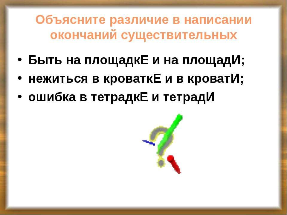 Объясните различие в написании окончаний существительных Быть на площадкЕ и н...