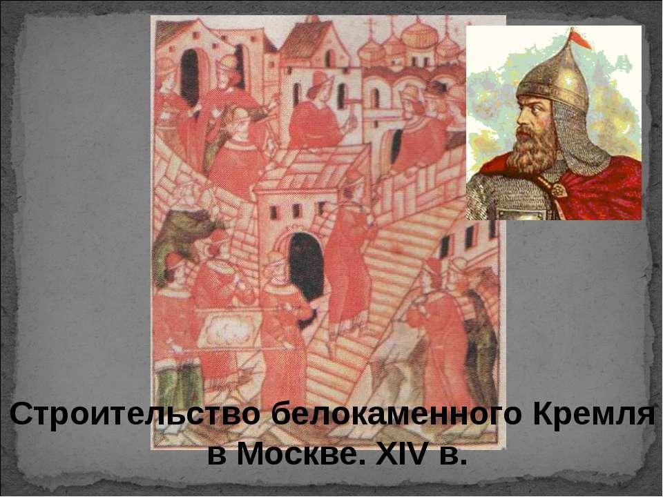 Строительство белокаменного Кремля в Москве. ХIV в.