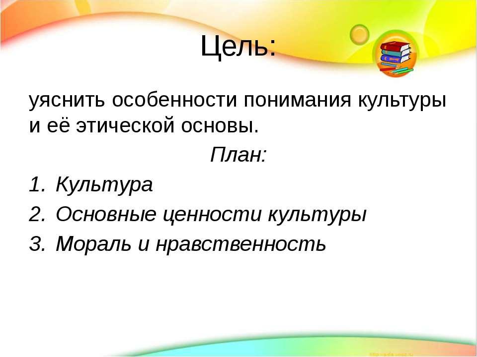 Цель: уяснить особенности понимания культуры и её этической основы. План: Кул...