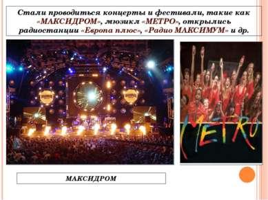 Стали проводиться концерты и фестивали, такие как «МАКСИДРОМ», мюзикл «МЕТРО»...