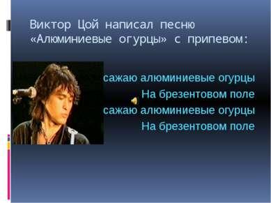 Виктор Цой написал песню «Алюминиевые огурцы» с припевом: Я сажаю алюминиевые...