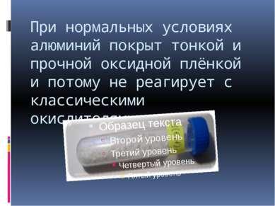 При нормальных условиях алюминий покрыт тонкой и прочной оксидной плёнкой и п...