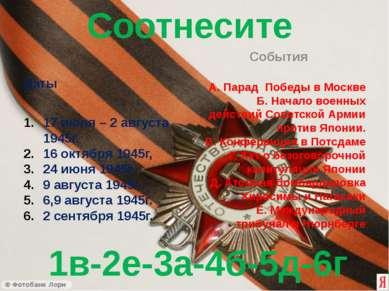 Соотнесите Даты 17 июля – 2 августа 1945г. 16 октября 1945г, 24 июня 1945г. 9...