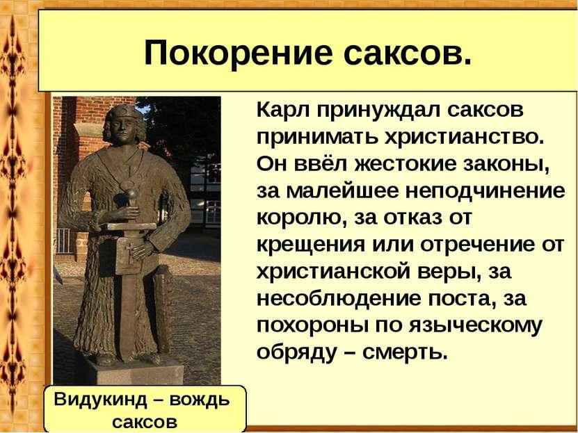 Карл принуждал саксов принимать христианство. Он ввёл жестокие законы, за мал...