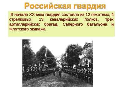 В начале XX века гвардия состояла из 12 пехотных, 4 стрелковых, 13 кавалерий...