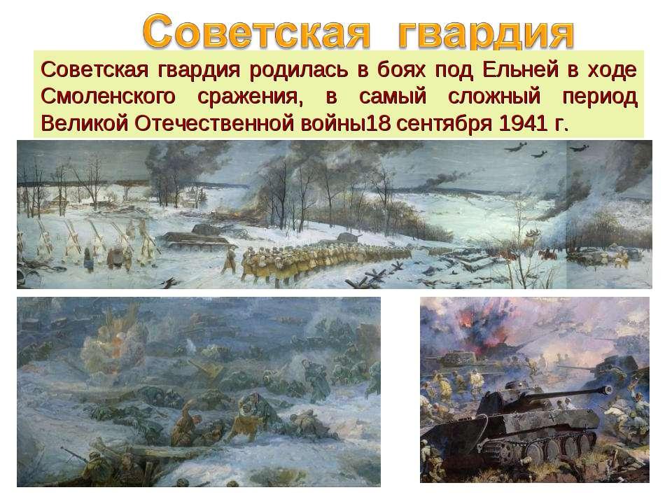Советская гвардия родилась в боях под Ельней в ходе Смоленского сражения, в с...