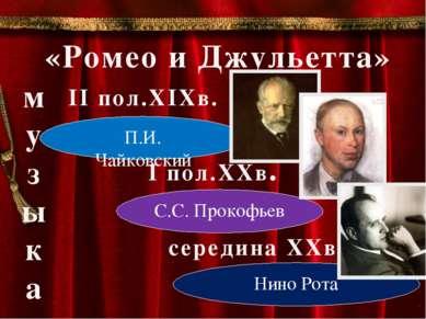 «Ромео и Джульетта» II пол.XIXв. П.И. Чайковский I пол.XXв. С.С. Прокофьев се...