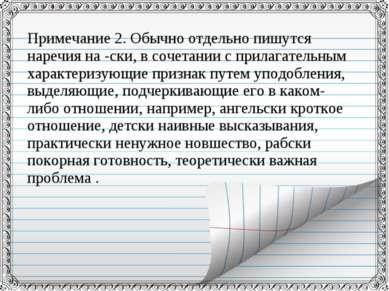 Примечание 2. Обычно отдельно пишутся наречия на -ски, в сочетании с прилагат...