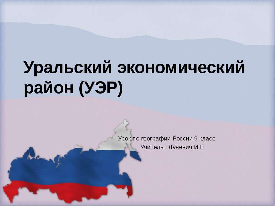 Уральский экономический район (УЭР) Урок по географии России 9 класс Учитель ...