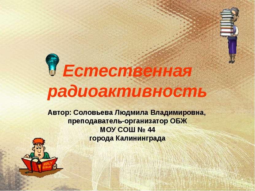 Естественная радиоактивность Автор: Соловьева Людмила Владимировна, преподава...