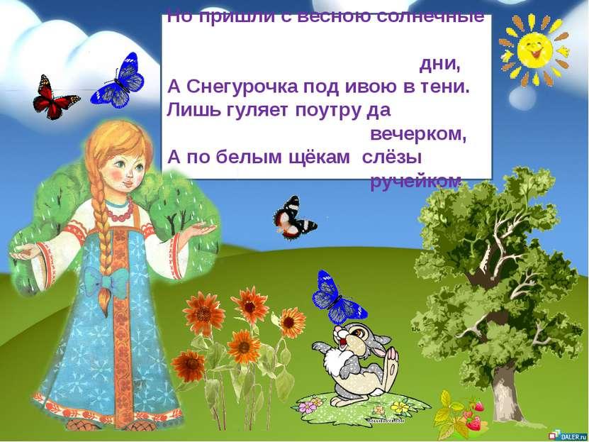 Но пришли с весною солнечные дни, А Снегурочка под ивою в тени. Лишь гуляет п...
