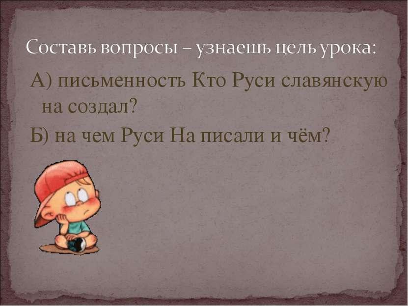 А) письменность Кто Руси славянскую на создал? Б) на чем Руси На писали и чём?