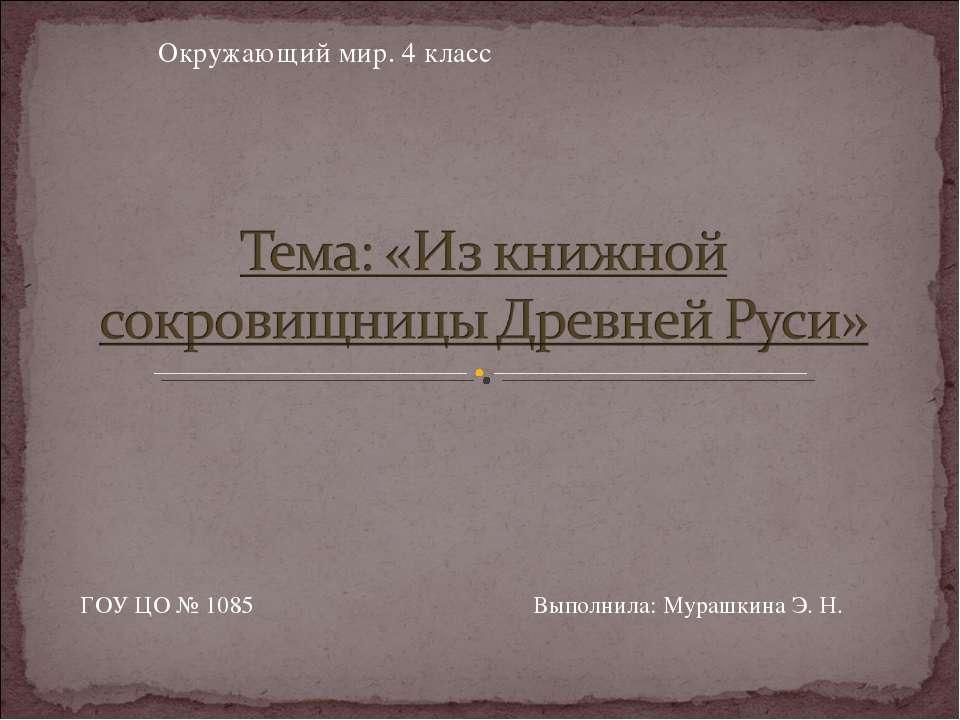 Окружающий мир. 4 класс ГОУ ЦО № 1085 Выполнила: Мурашкина Э. Н.