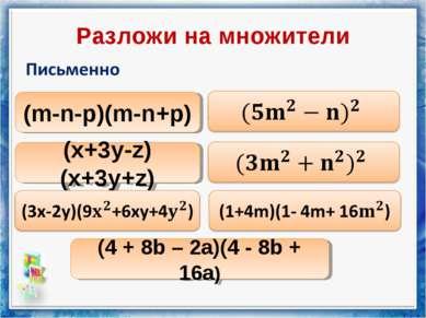 Разложи на множители (m-n-p)(m-n+p) (x+3y-z)(x+3y+z) (4 + 8b – 2a)(4 - 8b + 16a)