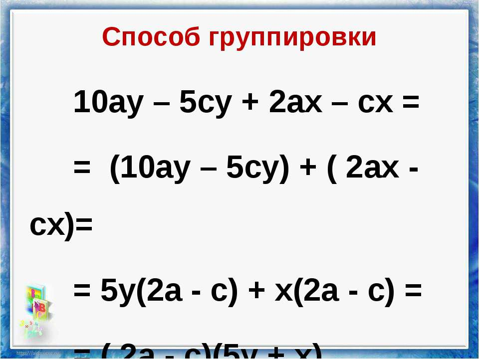 Способ группировки 10ау – 5су + 2ах – сх = = (10ау – 5су) + ( 2ах - сх)= = 5у...