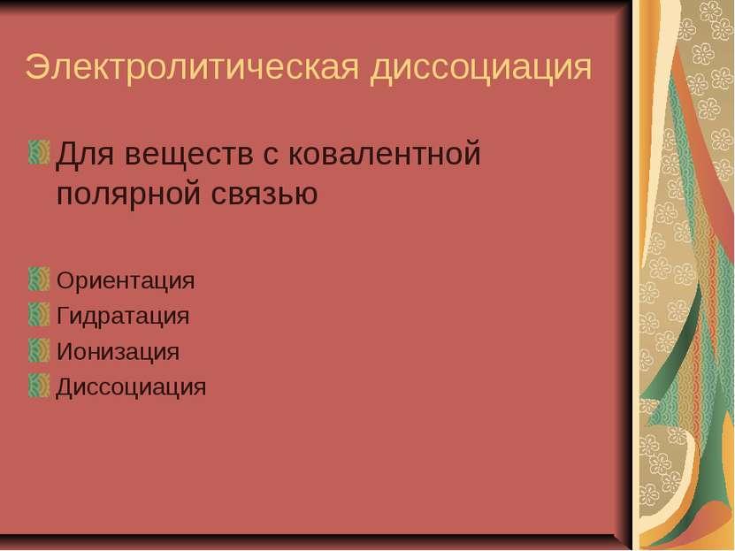 Электролитическая диссоциация Для веществ с ковалентной полярной связью Ориен...
