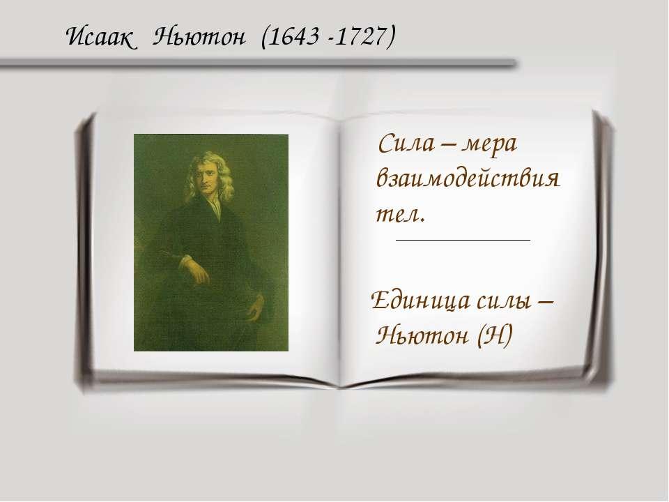 Исаак Ньютон (1643 -1727) Сила – мера взаимодействия тел. Единица силы – Ньют...