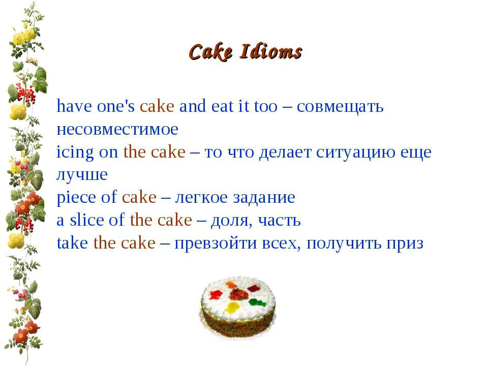 Cake Idioms have one's cake and eat it too – совмещать несовместимое icing on...