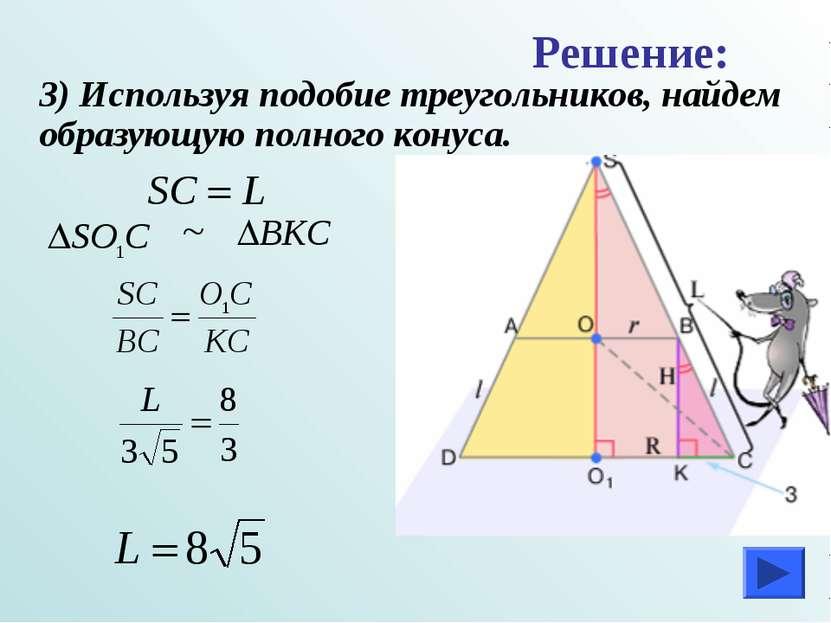 3) Используя подобие треугольников, найдем образующую полного конуса. Решение: ~