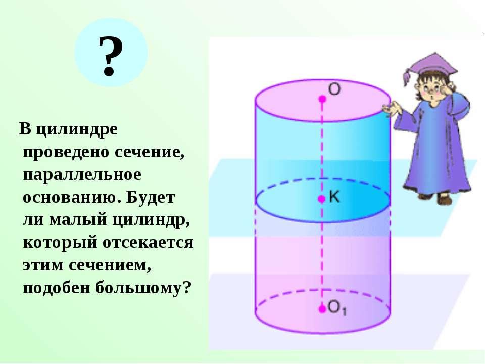 В цилиндре проведено сечение, параллельное основанию. Будет ли малый цилиндр,...