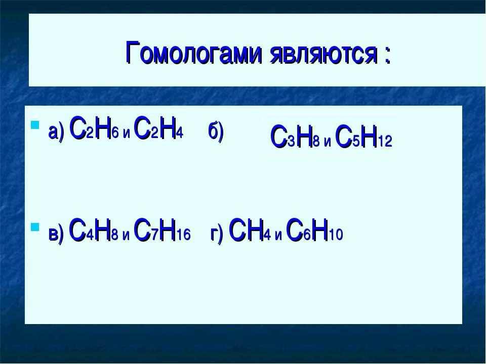 Гомологами являются : а) C2H6 и C2H4 б) в) C4H8 и C7H16 г) CH4 и C6H10 C3H8 и...