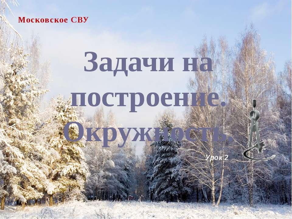 Задачи на построение. Окружность. Московское СВУ Урок 2