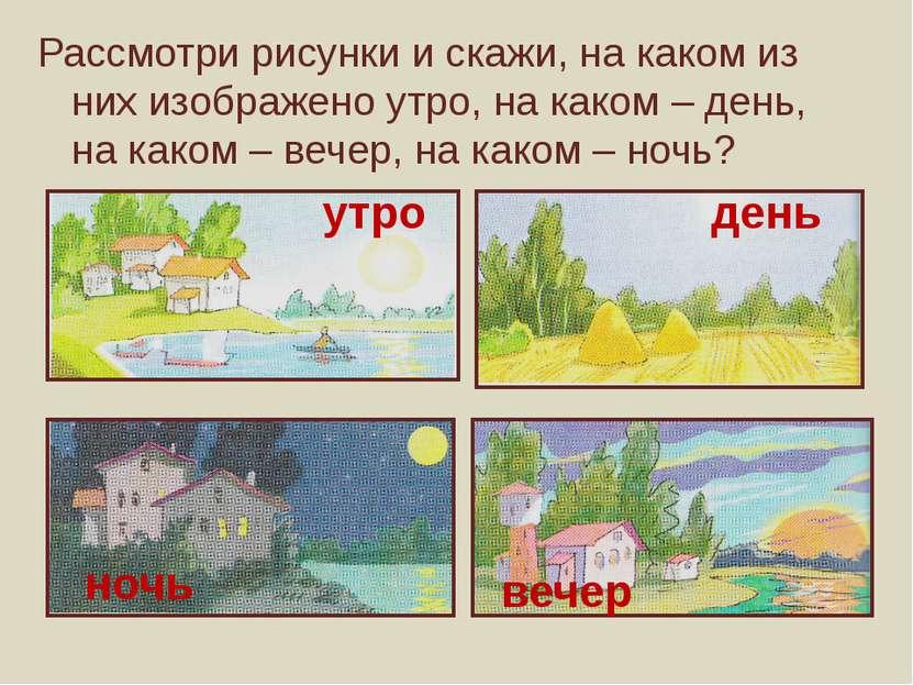 Рассмотри рисунки и скажи, на каком из них изображено утро, на каком – день, ...