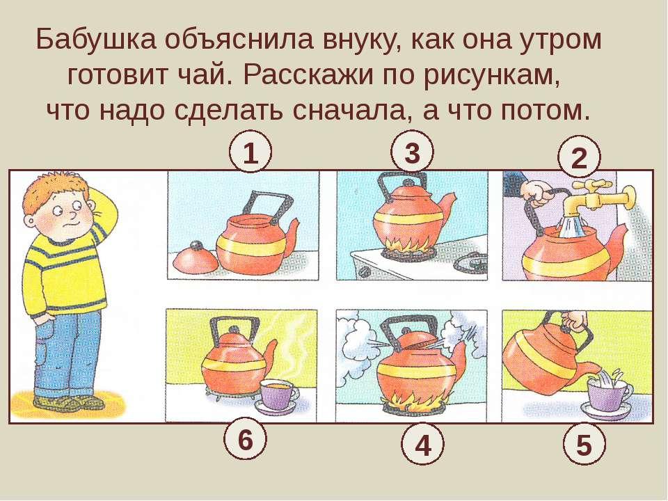 Бабушка объяснила внуку, как она утром готовит чай. Расскажи по рисункам, что...