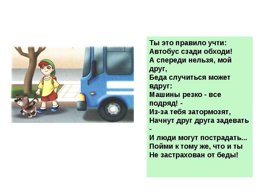 Ты это правило учти: Автобус сзади обходи! А спереди нельзя, мой друг, Беда с...