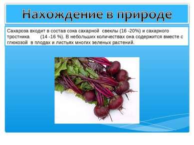 Сахароза входит в состав сока сахарной свеклы (16 -20%) и сахарного тростника...