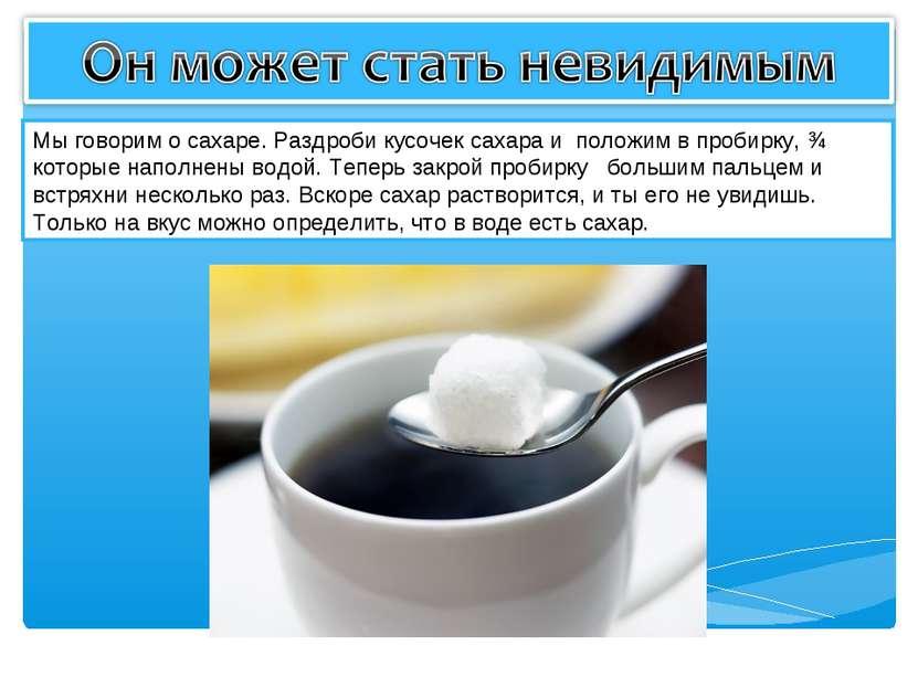 Мы говорим о сахаре. Раздроби кусочек сахара и положим в пробирку, ¾ которые ...