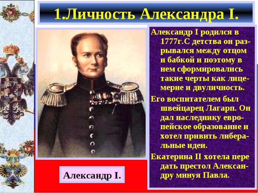 1.Личность Александра I. Александр I родился в 1777г.С детства он раз- рывалс...