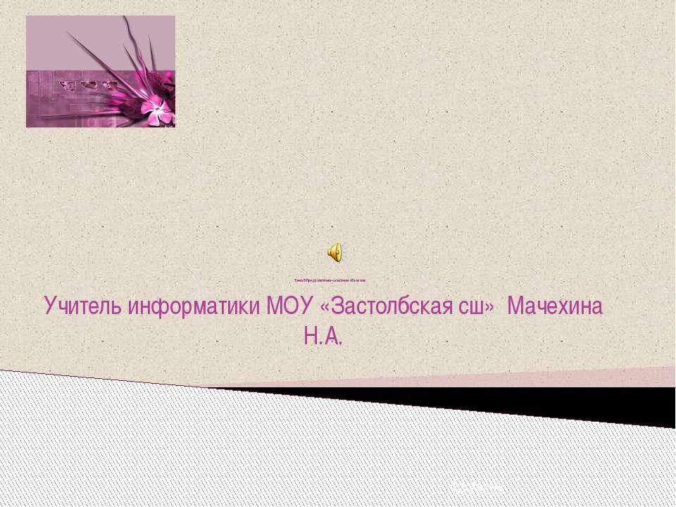 Тема 8 Представление о системе объектов Учитель информатики МОУ «Застолбская ...