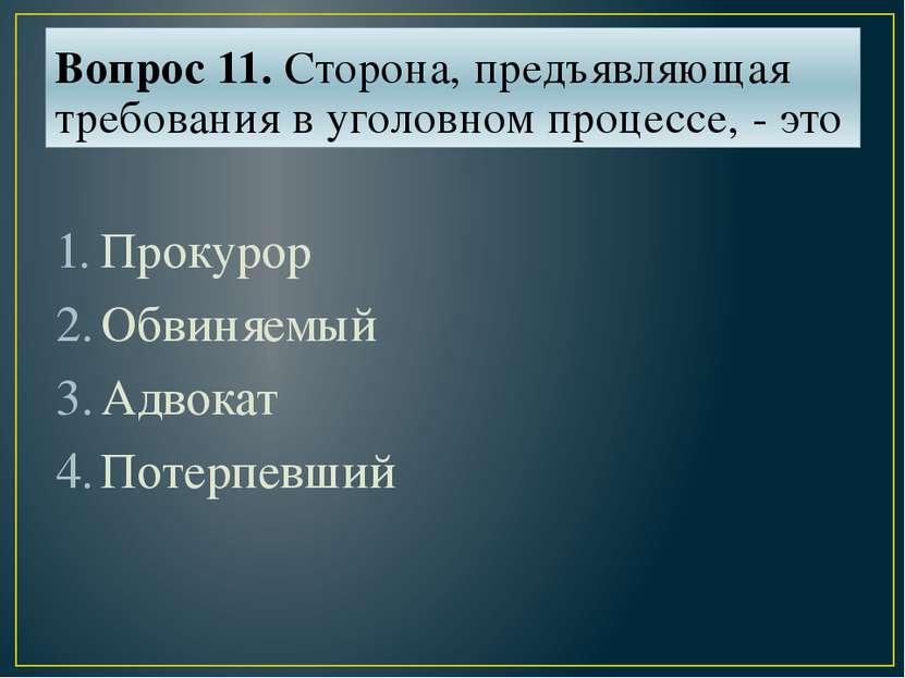 Вопрос 11. Сторона, предъявляющая требования в уголовном процессе, - это Прок...
