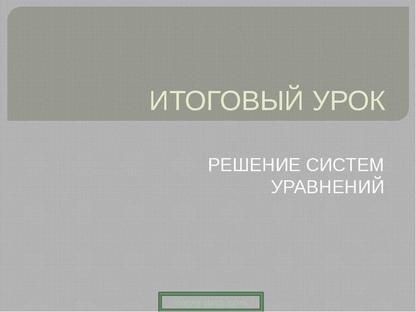 ИТОГОВЫЙ УРОК РЕШЕНИЕ СИСТЕМ УРАВНЕНИЙ Prezentacii.com