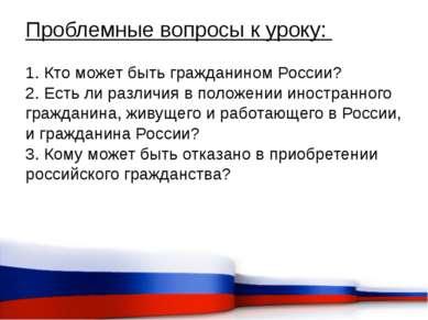 Проблемные вопросы к уроку: 1. Кто может быть гражданином России? 2. Есть ли ...