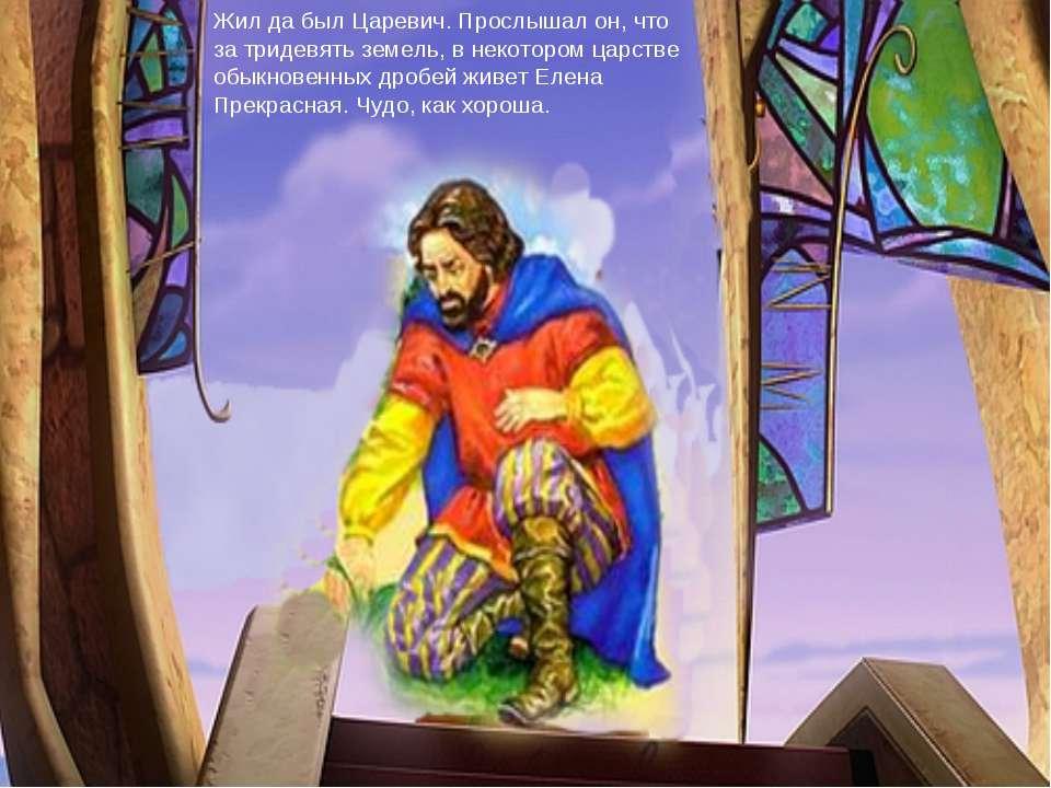 Жил да был Царевич. Прослышал он, что за тридевять земель, в некотором царств...