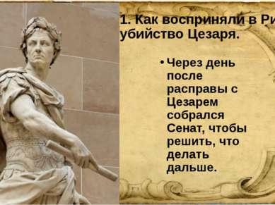 1. Как восприняли в Риме убийство Цезаря. Через день после расправы с Цезарем...
