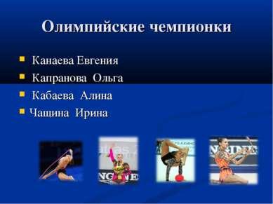 Олимпийские чемпионки Канаева Евгения Капранова Ольга Кабаева Алина Чащина Ирина