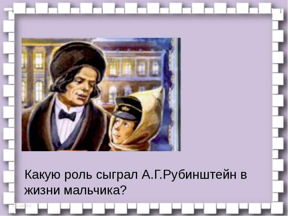 Какую роль сыграл А.Г.Рубинштейн в жизни мальчика? – Как изменилось отношение...