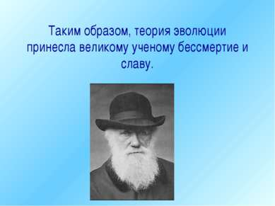 Таким образом, теория эволюции принесла великому ученому бессмертие и славу. ...