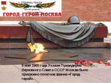 8 мая 1965 года Указом Президиума Верховного Совета СССР Москве было присвоен...