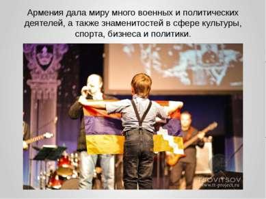 Армения дала миру много военных и политических деятелей, а также знаменитосте...