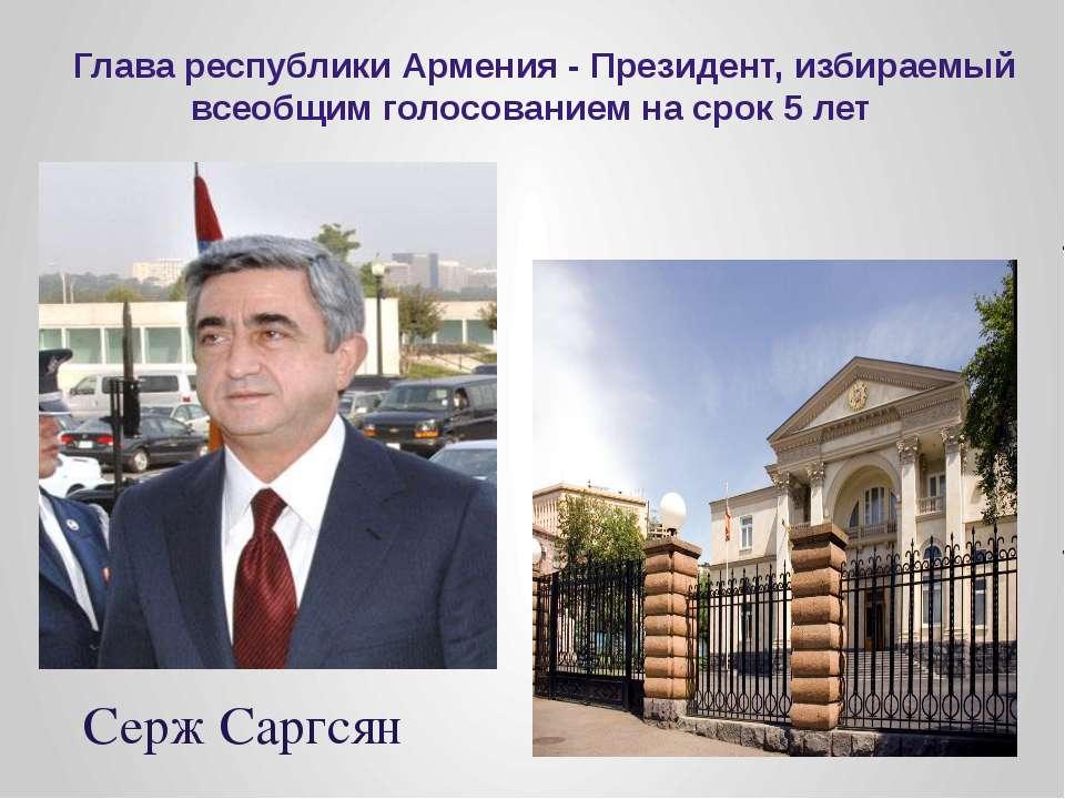 Глава республики Армения - Президент, избираемый всеобщим голосованием на сро...