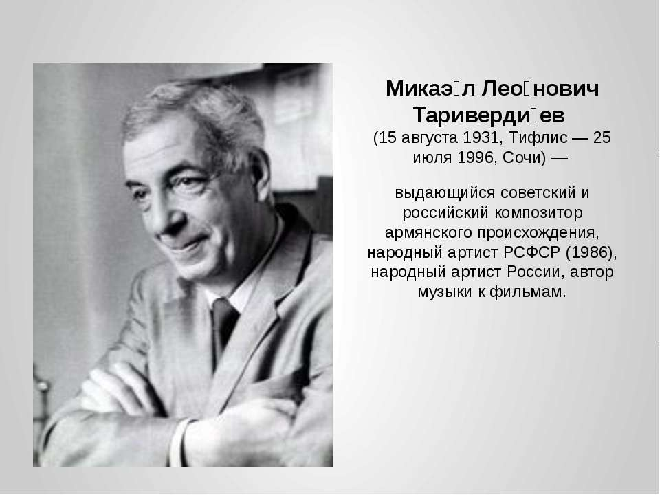 Микаэ л Лео нович Тариверди ев (15 августа 1931, Тифлис — 25 июля 1996, Сочи)...